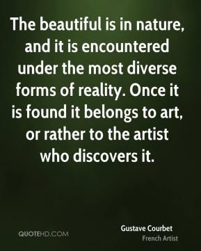 The beautiful is in nature, and it is encountered under the most diverse forms of reality. Once it is found it belongs to art, or rather to the artist who discovers it.