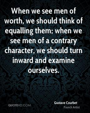 When we see men of worth, we should think of equalling them; when we see men of a contrary character, we should turn inward and examine ourselves.