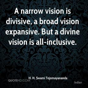 H. H. Swami Tejomayananda - A narrow vision is divisive, a broad vision expansive. But a divine vision is all-inclusive.