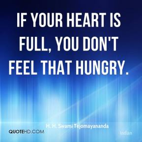 H. H. Swami Tejomayananda - If your heart is full, you don't feel that hungry.