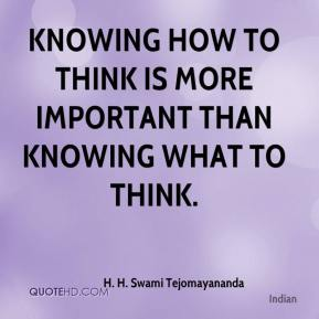 knowing how to think is more important than knowing what to think.