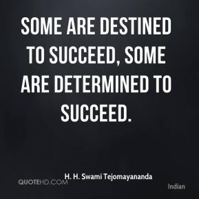 H. H. Swami Tejomayananda - Some are destined to succeed, some are determined to succeed.