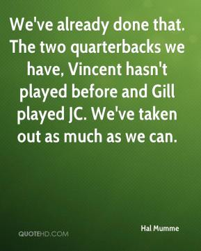 Hal Mumme - We've already done that. The two quarterbacks we have, Vincent hasn't played before and Gill played JC. We've taken out as much as we can.