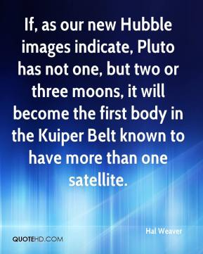 Hal Weaver - If, as our new Hubble images indicate, Pluto has not one, but two or three moons, it will become the first body in the Kuiper Belt known to have more than one satellite.