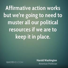 Harold Washington - Affirmative action works but we're going to need to muster all our political resources if we are to keep it in place.