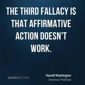 Harold Washington - The third fallacy is that affirmative action doesn't work.