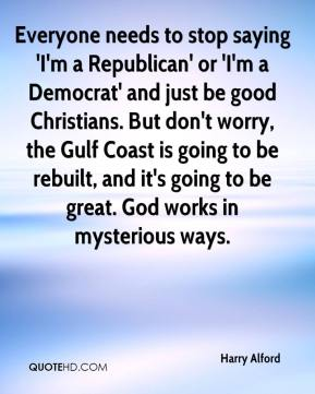 Everyone needs to stop saying 'I'm a Republican' or 'I'm a Democrat' and just be good Christians. But don't worry, the Gulf Coast is going to be rebuilt, and it's going to be great. God works in mysterious ways.