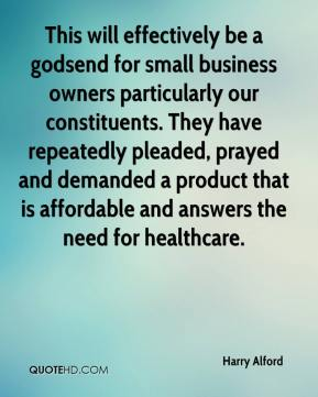 Harry Alford - This will effectively be a godsend for small business owners particularly our constituents. They have repeatedly pleaded, prayed and demanded a product that is affordable and answers the need for healthcare.