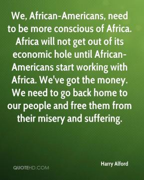 We, African-Americans, need to be more conscious of Africa. Africa will not get out of its economic hole until African-Americans start working with Africa. We've got the money. We need to go back home to our people and free them from their misery and suffering.