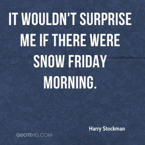 Harry Stockman - It wouldn't surprise me if there were snow Friday morning.