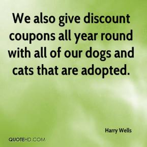 Harry Wells - We also give discount coupons all year round with all of our dogs and cats that are adopted.