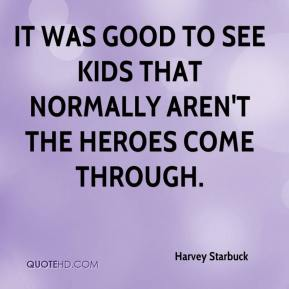 Harvey Starbuck - It was good to see kids that normally aren't the heroes come through.