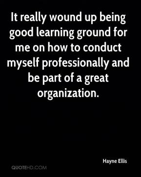 Hayne Ellis - It really wound up being good learning ground for me on how to conduct myself professionally and be part of a great organization.