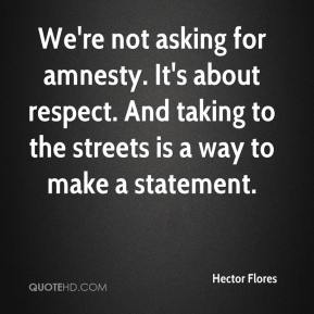 Hector Flores - We're not asking for amnesty. It's about respect. And taking to the streets is a way to make a statement.