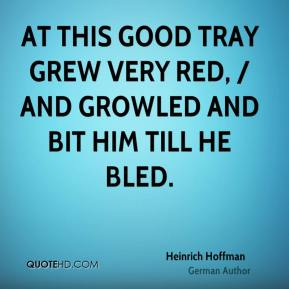 At this good Tray grew very red, / And growled and bit him till he bled.