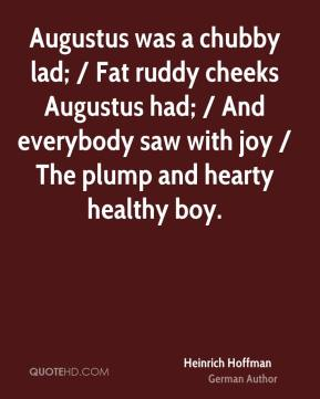 Augustus was a chubby lad; / Fat ruddy cheeks Augustus had; / And everybody saw with joy / The plump and hearty healthy boy.