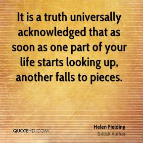 Helen Fielding - It is a truth universally acknowledged that as soon as one part of your life starts looking up, another falls to pieces.
