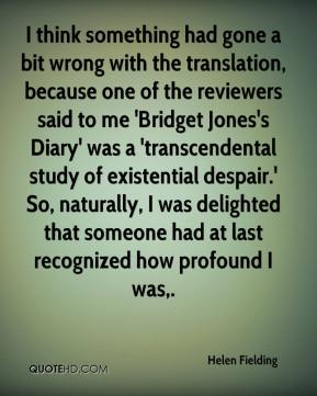 Helen Fielding - I think something had gone a bit wrong with the translation, because one of the reviewers said to me 'Bridget Jones's Diary' was a 'transcendental study of existential despair.' So, naturally, I was delighted that someone had at last recognized how profound I was.