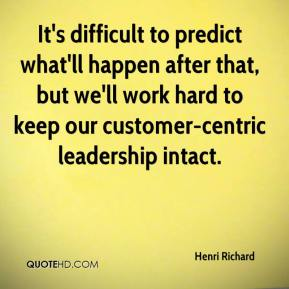 Henri Richard - It's difficult to predict what'll happen after that, but we'll work hard to keep our customer-centric leadership intact.