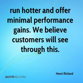 Henri Richard - run hotter and offer minimal performance gains. We believe customers will see through this.