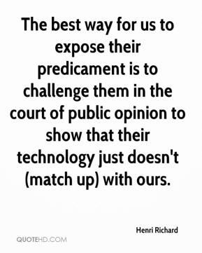 Henri Richard - The best way for us to expose their predicament is to challenge them in the court of public opinion to show that their technology just doesn't (match up) with ours.