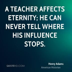 Henry Adams - A teacher affects eternity; he can never tell where his influence stops.