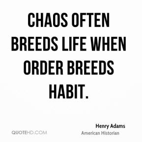 Henry Adams - Chaos often breeds life when order breeds habit.