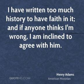 Henry Adams - I have written too much history to have faith in it; and if anyone thinks I'm wrong, I am inclined to agree with him.