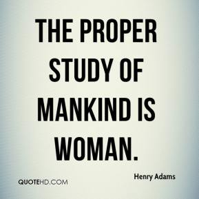 Henry Adams - The proper study of mankind is woman.