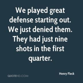 Henry Fleck - We played great defense starting out. We just denied them. They had just nine shots in the first quarter.
