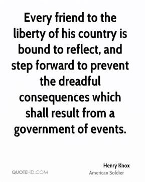 Henry Knox - Every friend to the liberty of his country is bound to reflect, and step forward to prevent the dreadful consequences which shall result from a government of events.
