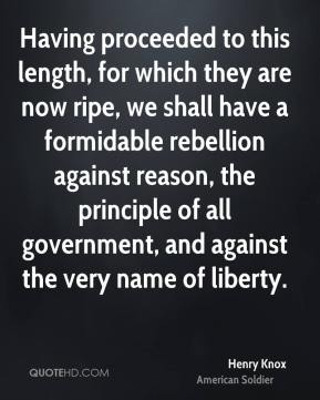 Henry Knox - Having proceeded to this length, for which they are now ripe, we shall have a formidable rebellion against reason, the principle of all government, and against the very name of liberty.