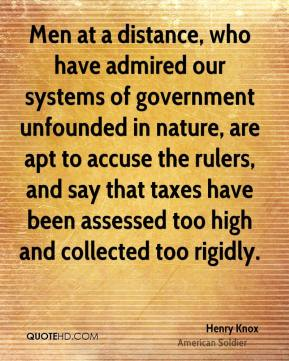 Henry Knox - Men at a distance, who have admired our systems of government unfounded in nature, are apt to accuse the rulers, and say that taxes have been assessed too high and collected too rigidly.