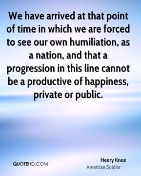Henry Knox - We have arrived at that point of time in which we are forced to see our own humiliation, as a nation, and that a progression in this line cannot be a productive of happiness, private or public.