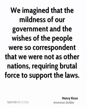 We imagined that the mildness of our government and the wishes of the people were so correspondent that we were not as other nations, requiring brutal force to support the laws.