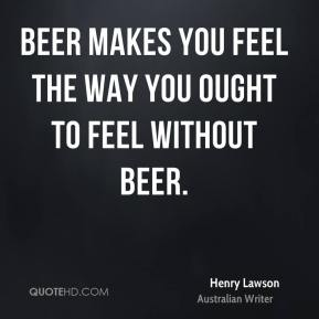 Beer makes you feel the way you ought to feel without beer.