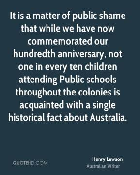 It is a matter of public shame that while we have now commemorated our hundredth anniversary, not one in every ten children attending Public schools throughout the colonies is acquainted with a single historical fact about Australia.