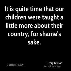 Henry Lawson - It is quite time that our children were taught a little more about their country, for shame's sake.