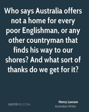 Who says Australia offers not a home for every poor Englishman, or any other countryman that finds his way to our shores? And what sort of thanks do we get for it?