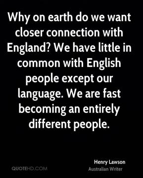 Why on earth do we want closer connection with England? We have little in common with English people except our language. We are fast becoming an entirely different people.