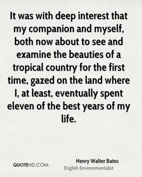 Henry Walter Bates - It was with deep interest that my companion and myself, both now about to see and examine the beauties of a tropical country for the first time, gazed on the land where I, at least, eventually spent eleven of the best years of my life.