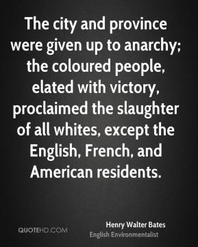Henry Walter Bates - The city and province were given up to anarchy; the coloured people, elated with victory, proclaimed the slaughter of all whites, except the English, French, and American residents.