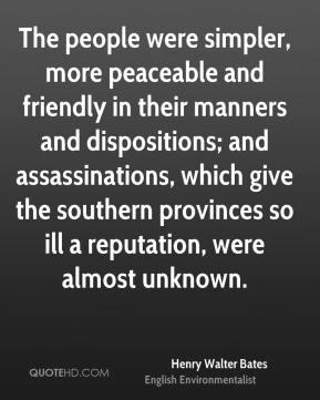 Henry Walter Bates - The people were simpler, more peaceable and friendly in their manners and dispositions; and assassinations, which give the southern provinces so ill a reputation, were almost unknown.