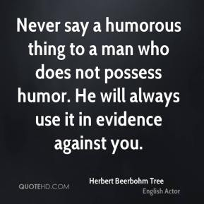 Never say a humorous thing to a man who does not possess humor. He will always use it in evidence against you.