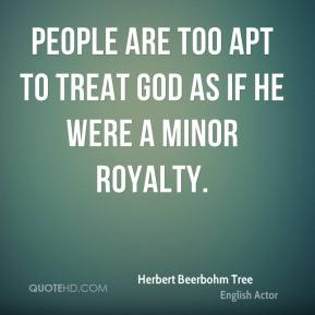 People are too apt to treat God as if he were a minor royalty.