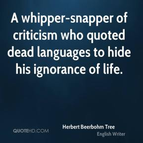 Herbert Beerbohm Tree - A whipper-snapper of criticism who quoted dead languages to hide his ignorance of life.