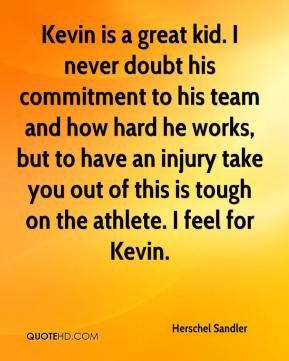 Herschel Sandler - Kevin is a great kid. I never doubt his commitment to his team and how hard he works, but to have an injury take you out of this is tough on the athlete. I feel for Kevin.