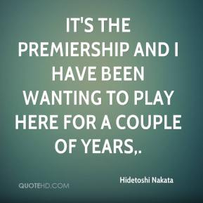 Hidetoshi Nakata - It's The Premiership and I have been wanting to play here for a couple of years.