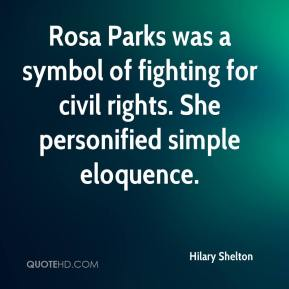 Hilary Shelton - Rosa Parks was a symbol of fighting for civil rights. She personified simple eloquence.