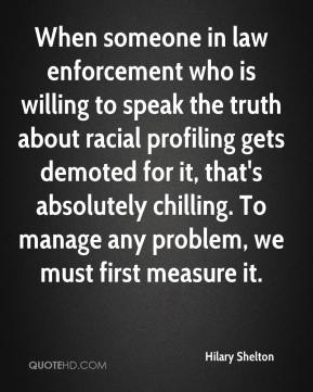 Hilary Shelton - When someone in law enforcement who is willing to speak the truth about racial profiling gets demoted for it, that's absolutely chilling. To manage any problem, we must first measure it.